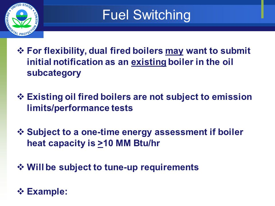 Fuel Switching For flexibility, dual fired boilers may want to submit initial notification as an existing boiler in the oil subcategory Existing oil fired boilers are not subject to emission limits/performance tests Subject to a one-time energy assessment if boiler heat capacity is >10 MM Btu/hr Will be subject to tune-up requirements Example: