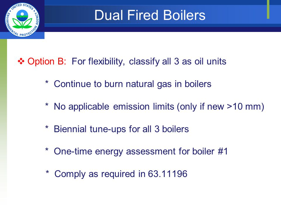 Dual Fired Boilers Option B: For flexibility, classify all 3 as oil units * Continue to burn natural gas in boilers * No applicable emission limits (only if new >10 mm) * Biennial tune-ups for all 3 boilers * One-time energy assessment for boiler #1 * Comply as required in 63.11196