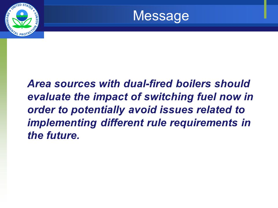 Message Area sources with dual-fired boilers should evaluate the impact of switching fuel now in order to potentially avoid issues related to implementing different rule requirements in the future.