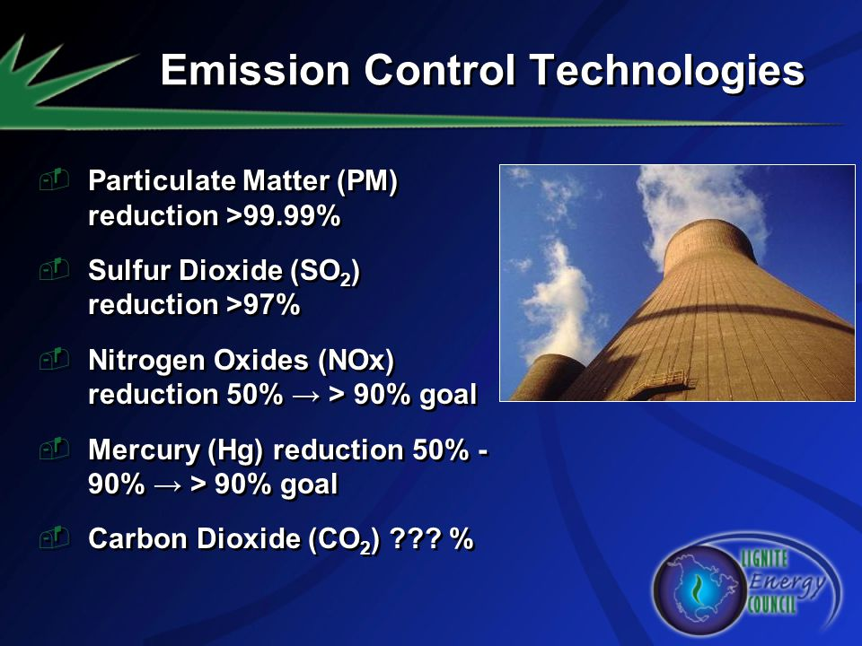 Emission Control Technologies Particulate Matter (PM) reduction >99.99% Sulfur Dioxide (SO 2 ) reduction >97% Nitrogen Oxides (NOx) reduction 50% > 90