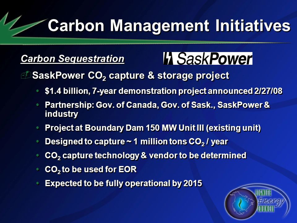 Carbon Sequestration SaskPower CO 2 capture & storage project $1.4 billion, 7-year demonstration project announced 2/27/08 Partnership: Gov. of Canada