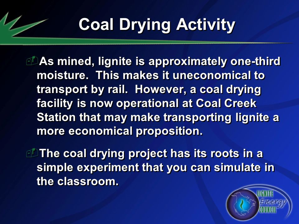 Coal Drying Activity As mined, lignite is approximately one-third moisture. This makes it uneconomical to transport by rail. However, a coal drying fa
