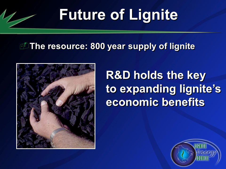 Future of Lignite The resource: 800 year supply of lignite R&D holds the key to expanding lignites economic benefits R&D holds the key to expanding li