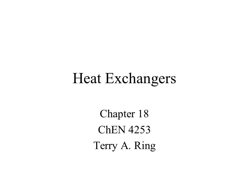 Heat Exchangers Chapter 18 ChEN 4253 Terry A. Ring
