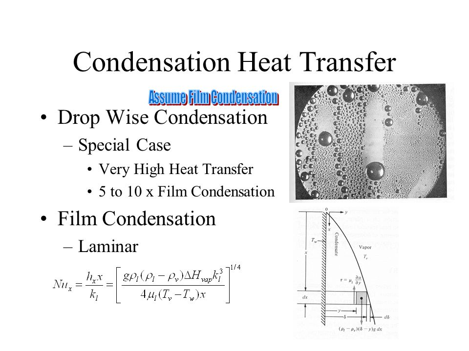 Condensation Heat Transfer Drop Wise Condensation –Special Case Very High Heat Transfer 5 to 10 x Film Condensation Film Condensation –Laminar