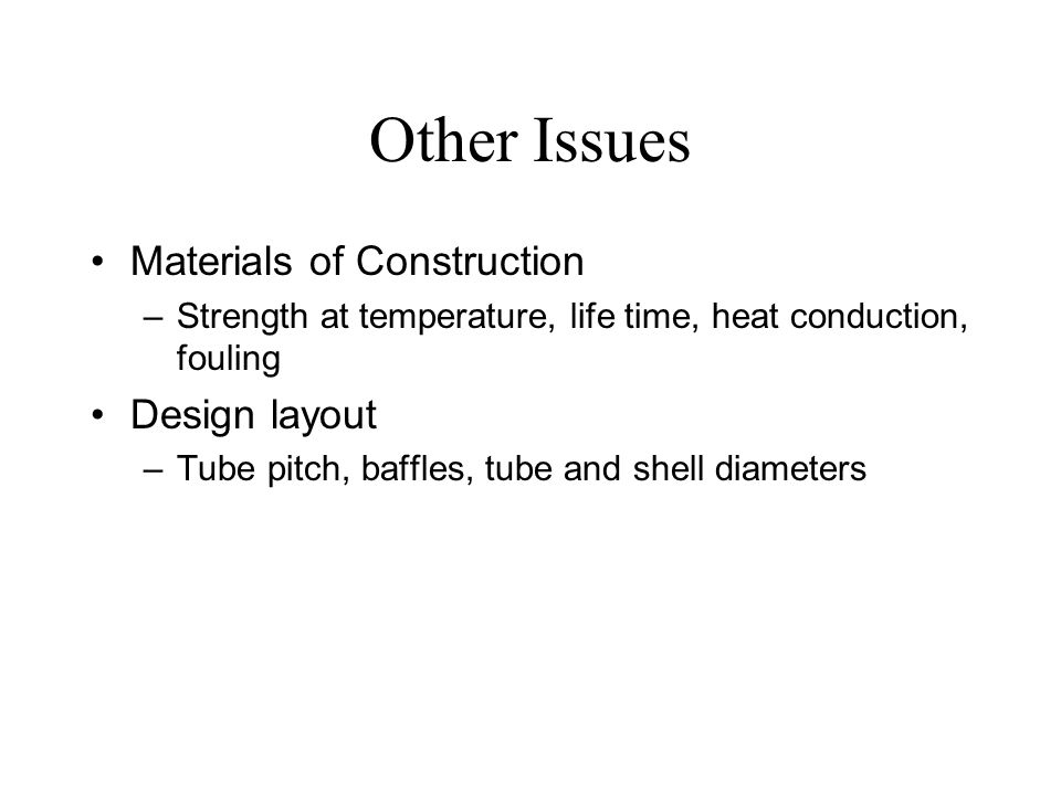 Other Issues Materials of Construction –Strength at temperature, life time, heat conduction, fouling Design layout –Tube pitch, baffles, tube and shel