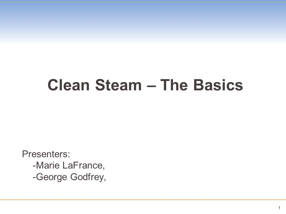 1 Clean Steam – The Basics Presenters: -Marie LaFrance, -George Godfrey,