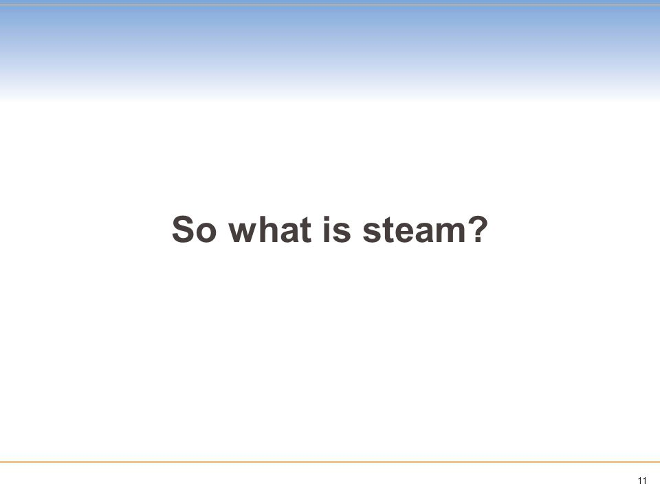 11 So what is steam?