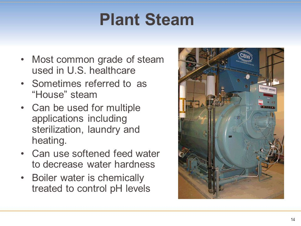 14 Most common grade of steam used in U.S. healthcare Sometimes referred to as House steam Can be used for multiple applications including sterilizati