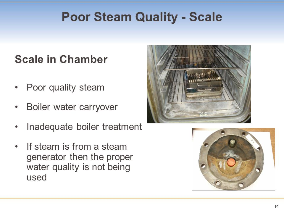 19 Poor Steam Quality - Scale Scale in Chamber Poor quality steam Boiler water carryover Inadequate boiler treatment If steam is from a steam generator then the proper water quality is not being used