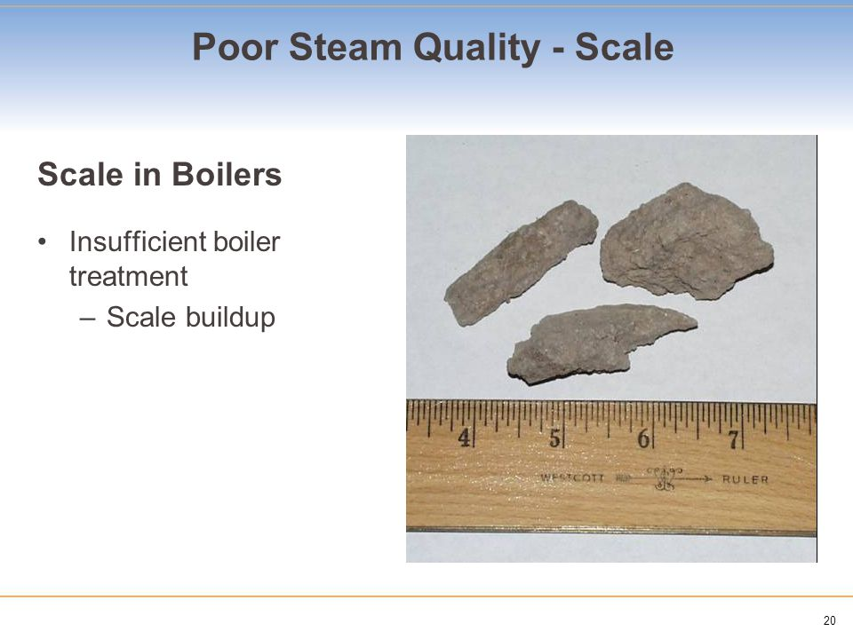 20 Poor Steam Quality - Scale Scale in Boilers Insufficient boiler treatment –Scale buildup
