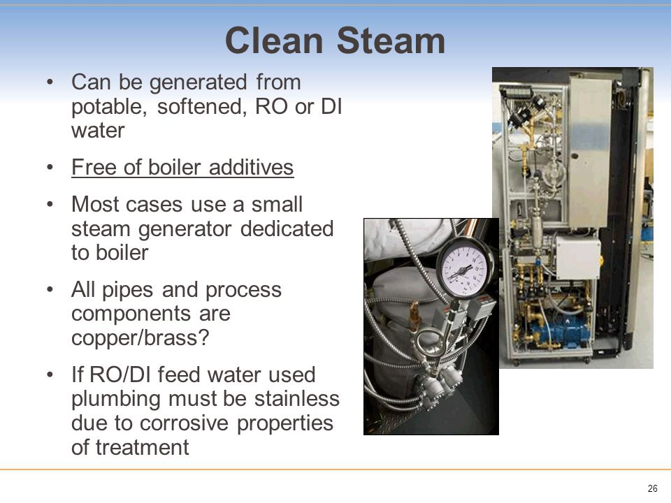 26 Clean Steam Can be generated from potable, softened, RO or DI water Free of boiler additives Most cases use a small steam generator dedicated to bo