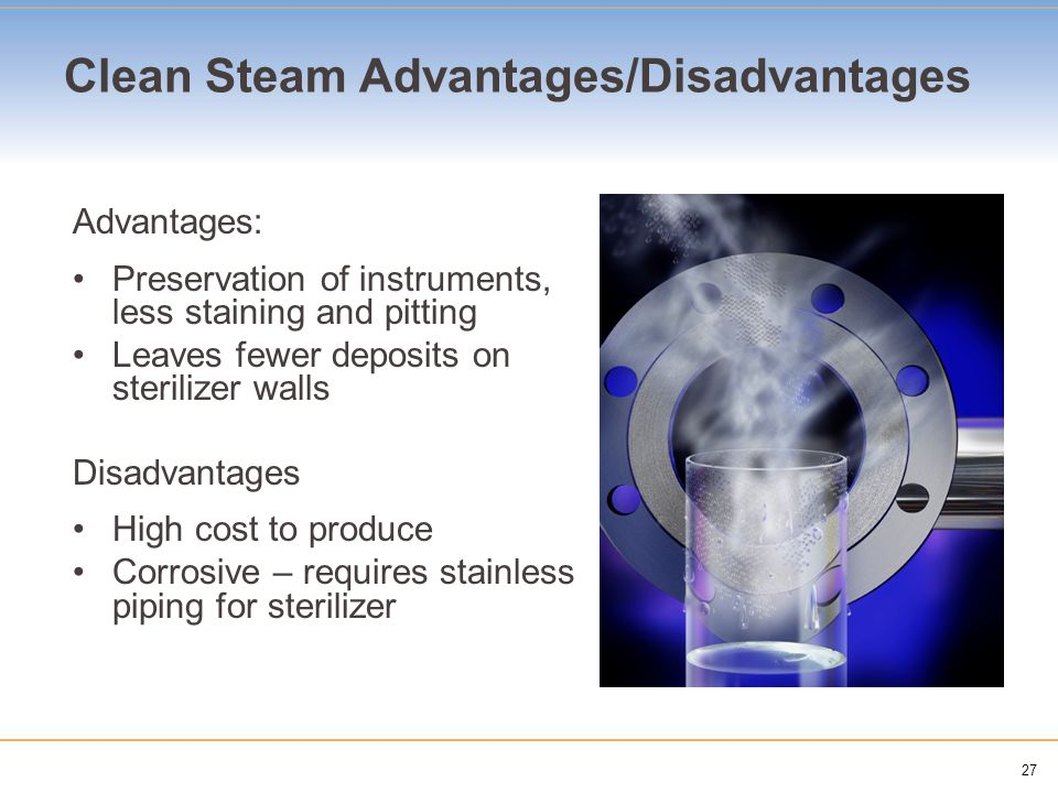 27 Clean Steam Advantages/Disadvantages Advantages: Preservation of instruments, less staining and pitting Leaves fewer deposits on sterilizer walls D