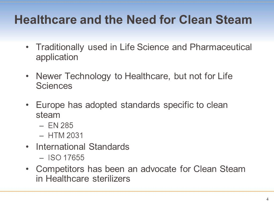 4 Healthcare and the Need for Clean Steam Traditionally used in Life Science and Pharmaceutical application Newer Technology to Healthcare, but not fo