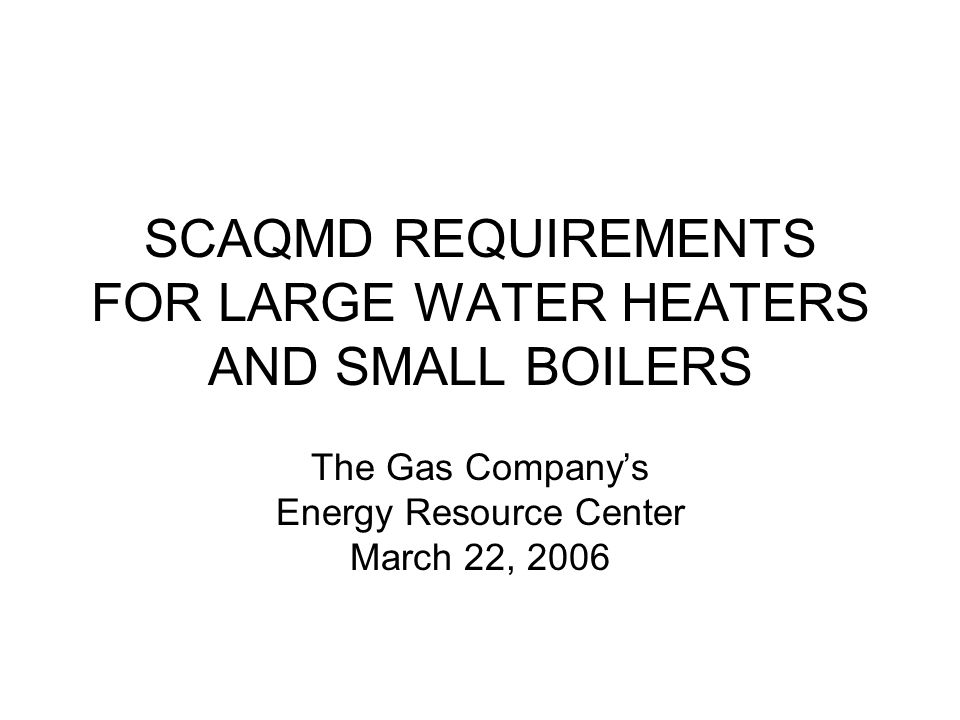 SCAQMD REQUIREMENTS FOR LARGE WATER HEATERS AND SMALL BOILERS The Gas Companys Energy Resource Center March 22, 2006