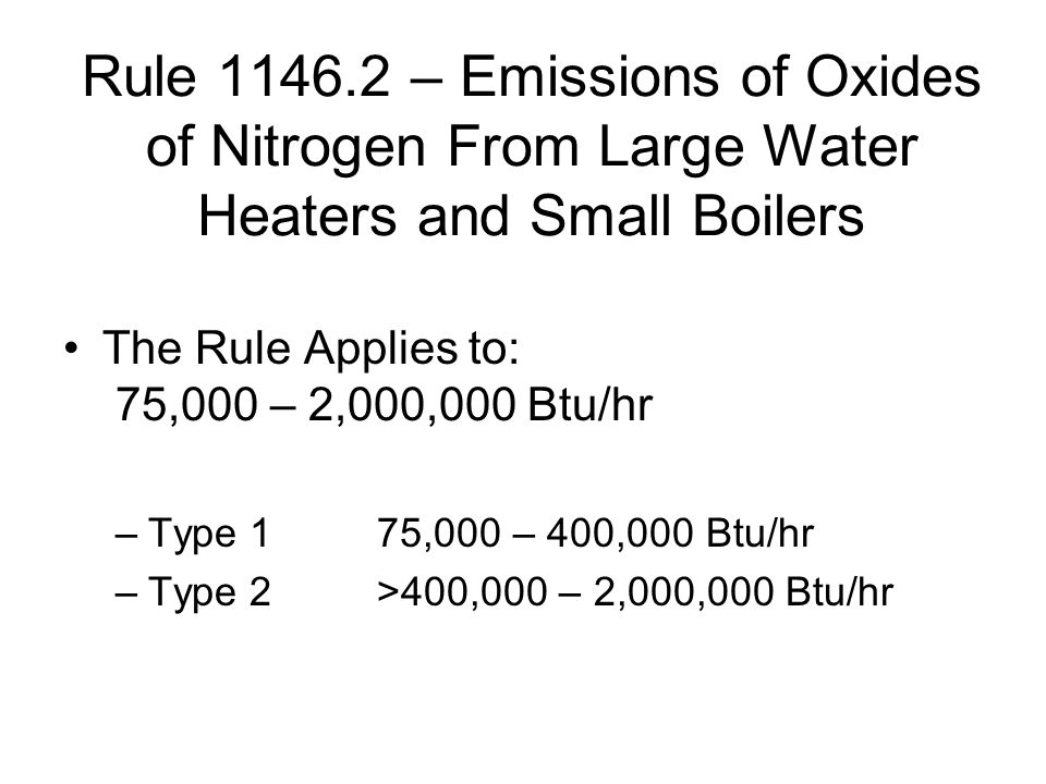 Rule 1146.2 – Emissions of Oxides of Nitrogen From Large Water Heaters and Small Boilers The Rule Applies to: 75,000 – 2,000,000 Btu/hr –Type 175,000 – 400,000 Btu/hr –Type 2>400,000 – 2,000,000 Btu/hr