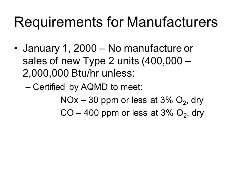 Requirements for Manufacturers January 1, 2000 – No manufacture or sales of new Type 2 units (400,000 – 2,000,000 Btu/hr unless: –Certified by AQMD to meet: NOx – 30 ppm or less at 3% O 2, dry CO – 400 ppm or less at 3% O 2, dry