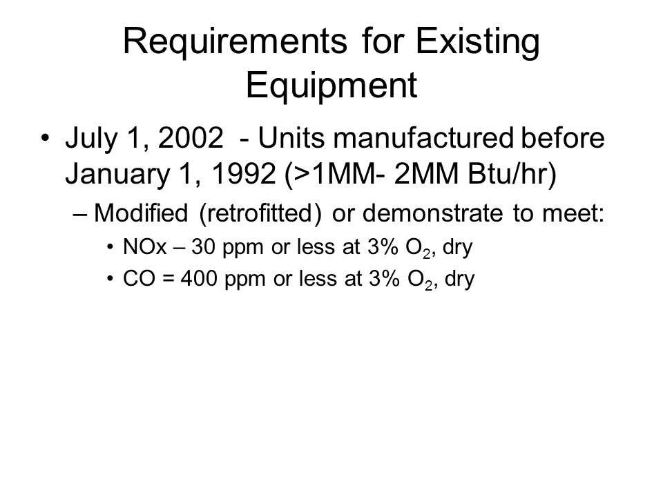 Requirements for Existing Equipment July 1, 2002 - Units manufactured before January 1, 1992 (>1MM- 2MM Btu/hr) –Modified (retrofitted) or demonstrate to meet: NOx – 30 ppm or less at 3% O 2, dry CO = 400 ppm or less at 3% O 2, dry