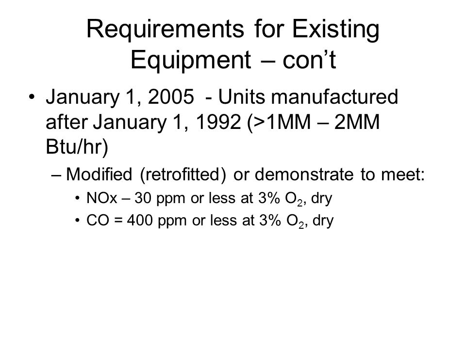 Requirements for Existing Equipment – cont January 1, 2005 - Units manufactured after January 1, 1992 (>1MM – 2MM Btu/hr) –Modified (retrofitted) or demonstrate to meet: NOx – 30 ppm or less at 3% O 2, dry CO = 400 ppm or less at 3% O 2, dry