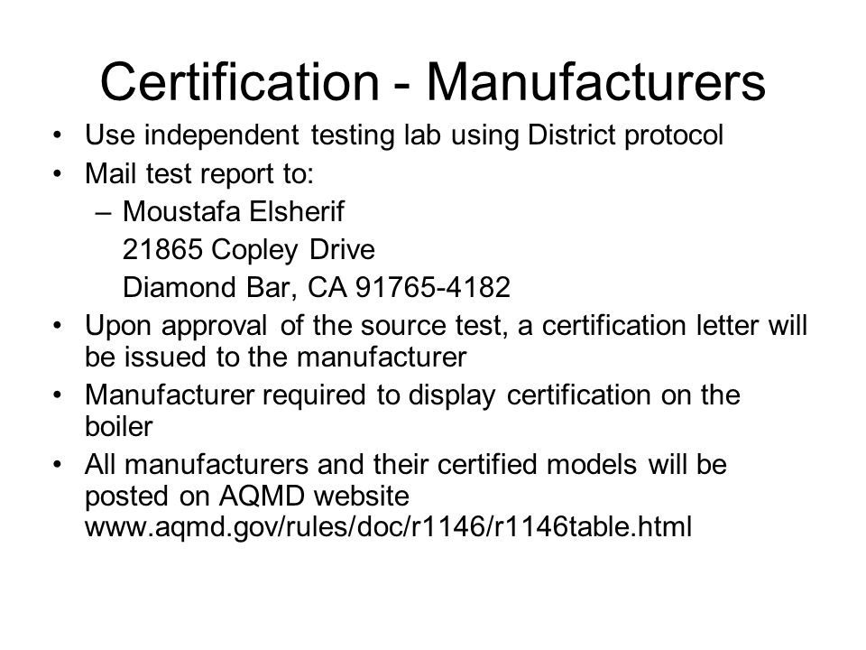 Certification - Manufacturers Use independent testing lab using District protocol Mail test report to: –Moustafa Elsherif 21865 Copley Drive Diamond Bar, CA 91765-4182 Upon approval of the source test, a certification letter will be issued to the manufacturer Manufacturer required to display certification on the boiler All manufacturers and their certified models will be posted on AQMD website www.aqmd.gov/rules/doc/r1146/r1146table.html