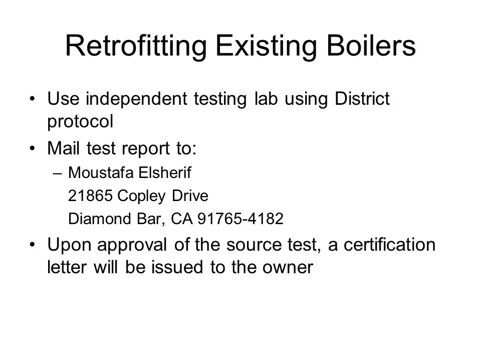 Retrofitting Existing Boilers Use independent testing lab using District protocol Mail test report to: –Moustafa Elsherif 21865 Copley Drive Diamond Bar, CA 91765-4182 Upon approval of the source test, a certification letter will be issued to the owner