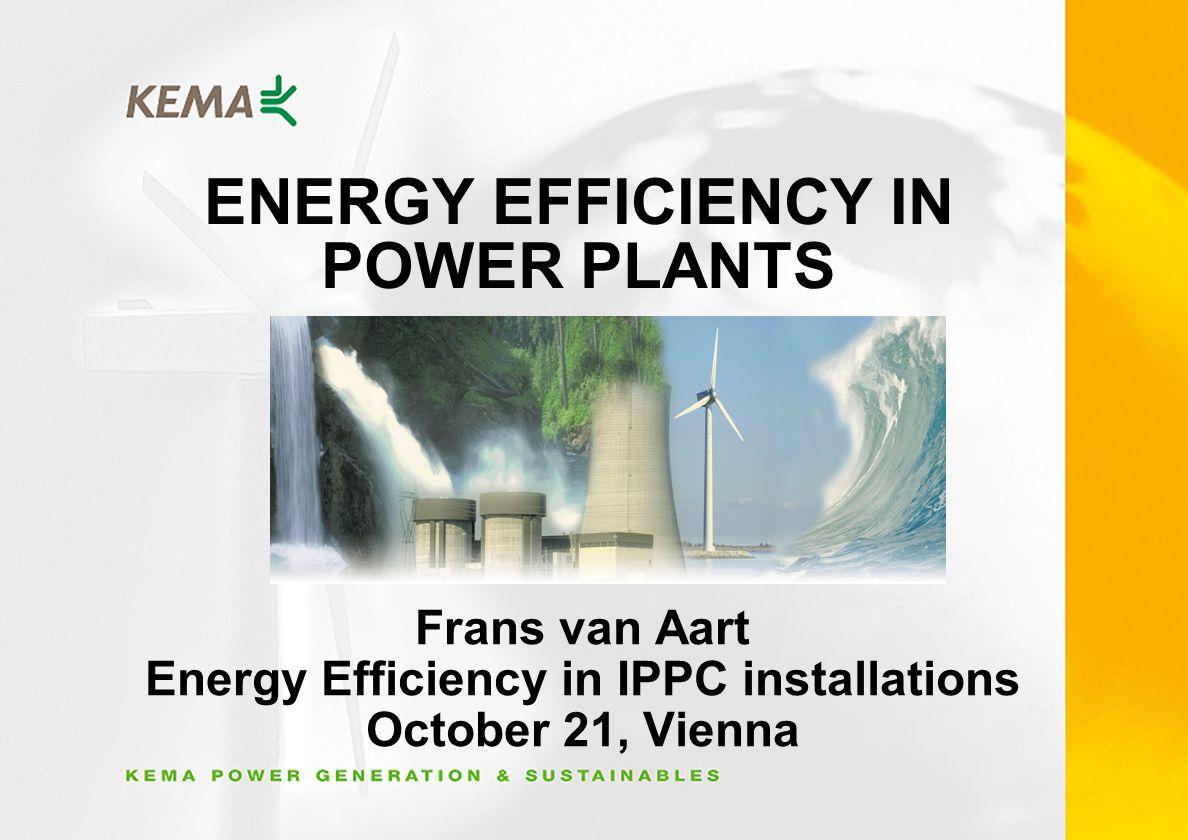 ENERGY EFFICIENCY IN POWER PLANTS Frans van Aart Energy Efficiency in IPPC installations October 21, Vienna