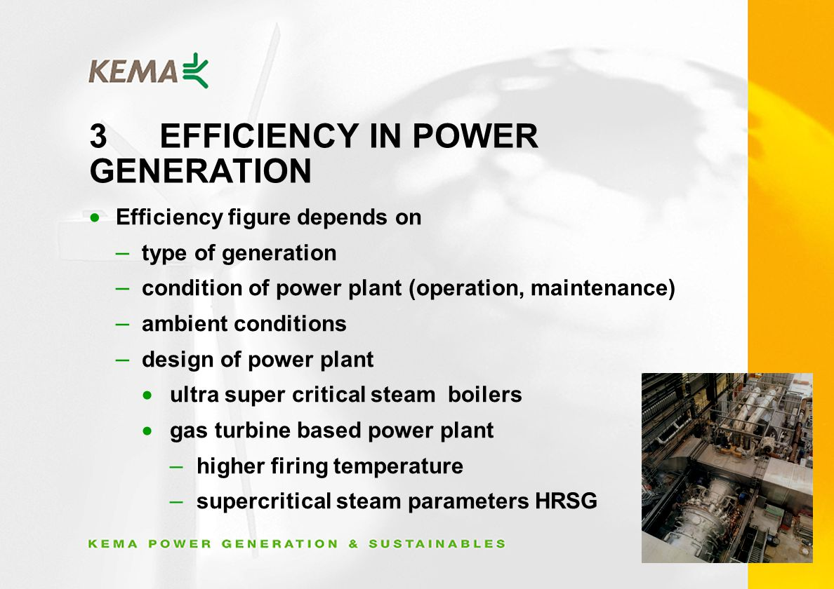 3EFFICIENCY IN POWER GENERATION Efficiency figure depends on – type of generation – condition of power plant (operation, maintenance) – ambient conditions – design of power plant ultra super critical steam boilers gas turbine based power plant – higher firing temperature – supercritical steam parameters HRSG