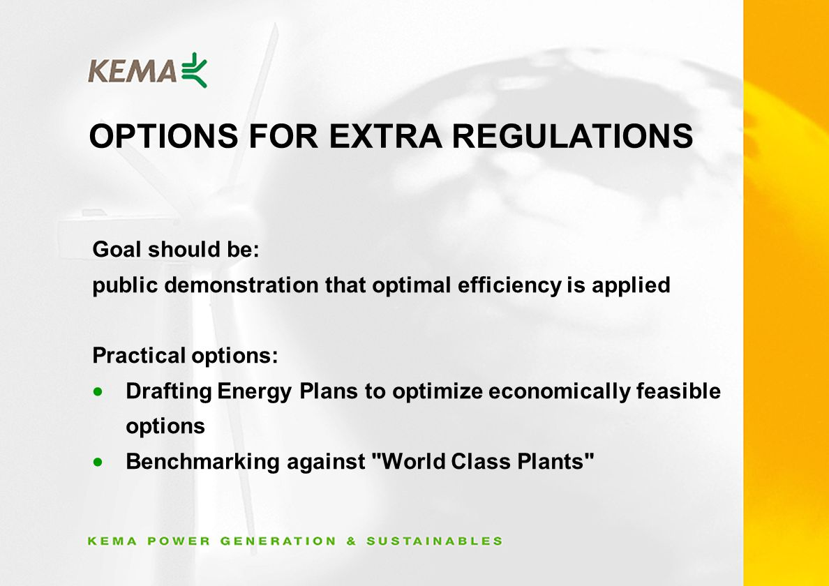 OPTIONS FOR EXTRA REGULATIONS Goal should be: public demonstration that optimal efficiency is applied Practical options: Drafting Energy Plans to optimize economically feasible options Benchmarking against World Class Plants