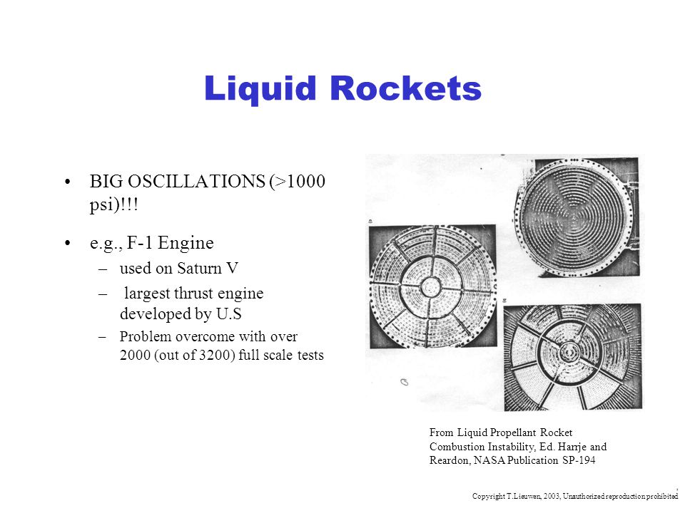 , Copyright T.Lieuwen, 2003, Unauthorized reproduction prohibited Liquid Rockets BIG OSCILLATIONS (>1000 psi)!!! e.g., F-1 Engine –used on Saturn V –