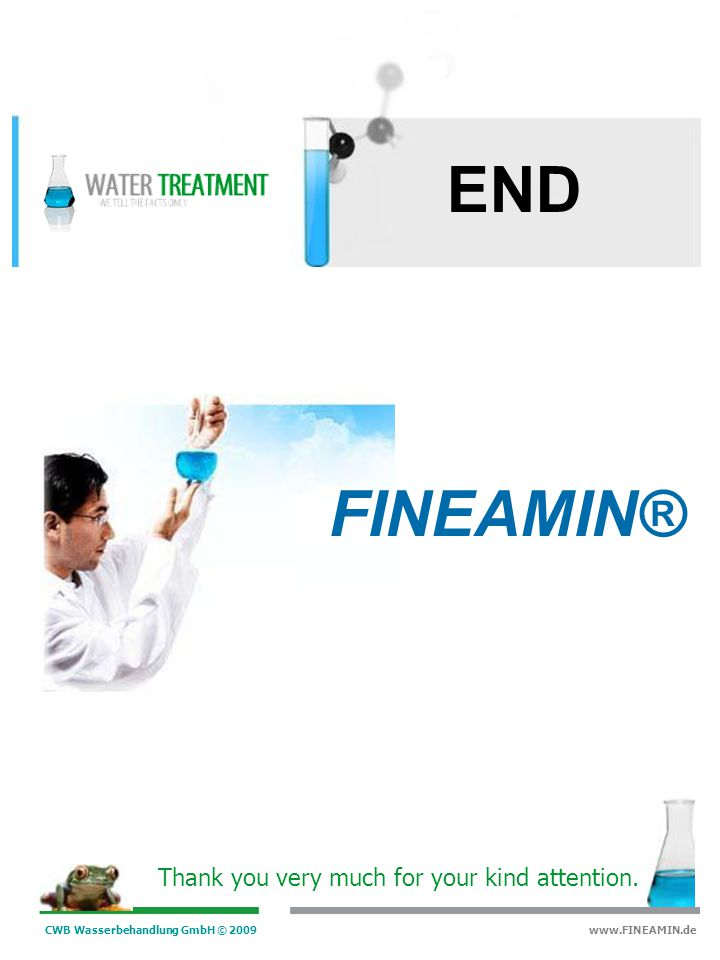 CWB Wasserbehandlung GmbH © 2009 www.FINEAMIN.de Advantages Water and Energy Savings: reduction of the blow-down rate Efficient, because FINEAMIN ® avoids any kind of corrosion, your Capital Plant is protected Protects with a monomolecular protective layer all parts of the plant Scale and deposit inhibition, online dispersing action of old deposits Avoids and controlles magnetite growth and magnetite sludges Easy to use : FINEAMIN ® is injected in 99% of the plants with only one dosing station Economic: low dosing rate and very low maintenance costs Environmental friendly (no phosphate and hydrazine) Increase of the boiler durability FINEAMIN®