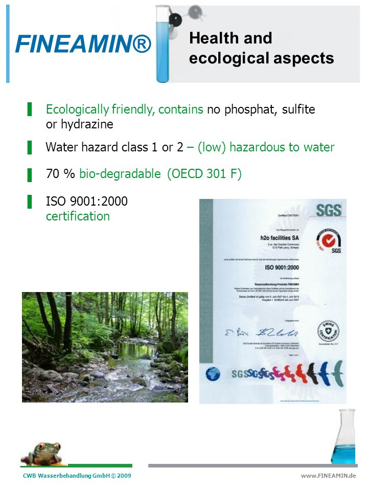 CWB Wasserbehandlung GmbH © 2009 www.FINEAMIN.de Characteristics Affects the structure of the protective magnetite layer in the boiler so to increase protection Reduction of boiler water blow-down rate The system is protected against corrosion through protective polyamines Dispersion of sediments, gratings, dirt, mineral salts and iron oxide Energy-saving thanks the improved heat transfer The salt content in the system is not increased decline of the blow-down rate Alkalises the entire steam system including condensate recirculation and feed water system Hardness stabilization and protection against new sediments FINEAMIN®