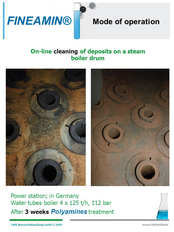 CWB Wasserbehandlung GmbH © 2009 www.FINEAMIN.de Condensing turbine 29 MW, 112 bar After 1 year Polyamines treatment On-line cleaning of deposits on a team turbine with Polyamines (turbine 1) without Polyamines (turbine 6) FINEAMIN® Mode of operation