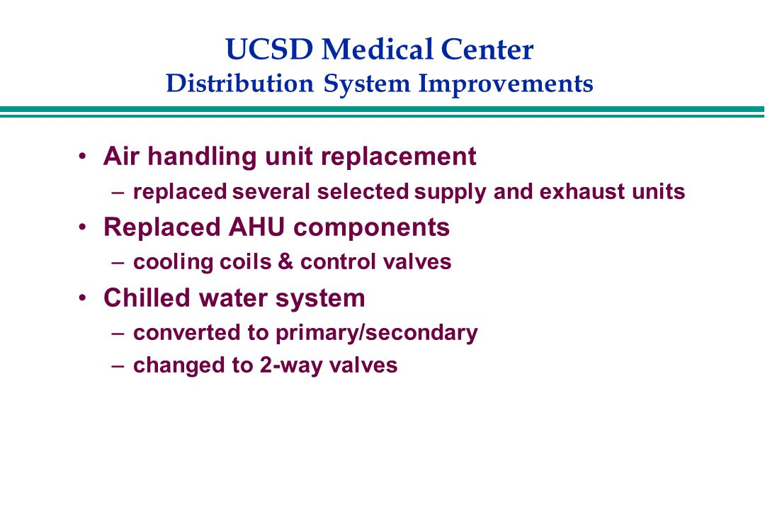 UCSD Medical Center Distribution System Improvements Air handling unit replacement –replaced several selected supply and exhaust units Replaced AHU components –cooling coils & control valves Chilled water system –converted to primary/secondary –changed to 2-way valves