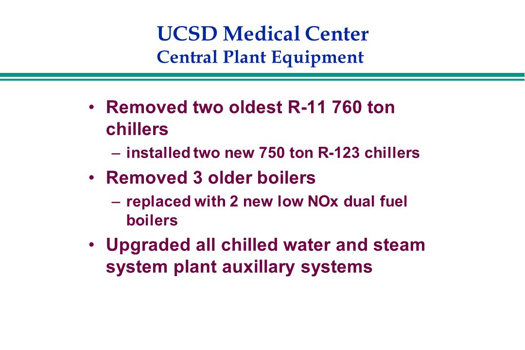 UCSD Medical Center Central Plant Equipment Removed two oldest R-11 760 ton chillers –installed two new 750 ton R-123 chillers Removed 3 older boilers –replaced with 2 new low NOx dual fuel boilers Upgraded all chilled water and steam system plant auxillary systems