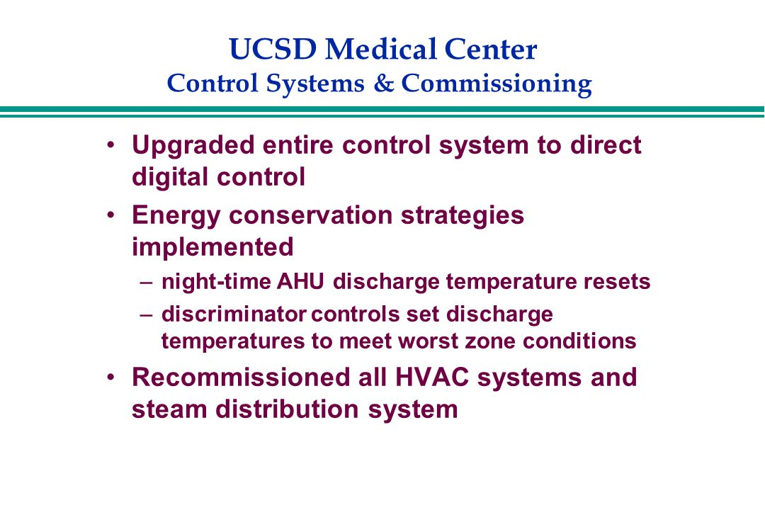 UCSD Medical Center Control Systems & Commissioning Upgraded entire control system to direct digital control Energy conservation strategies implemented –night-time AHU discharge temperature resets –discriminator controls set discharge temperatures to meet worst zone conditions Recommissioned all HVAC systems and steam distribution system