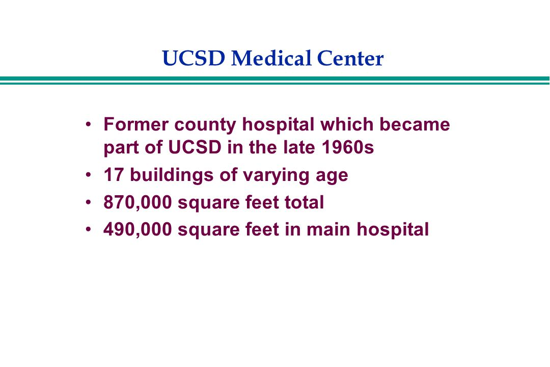 UCSD Medical Center Former county hospital which became part of UCSD in the late 1960s 17 buildings of varying age 870,000 square feet total 490,000 square feet in main hospital