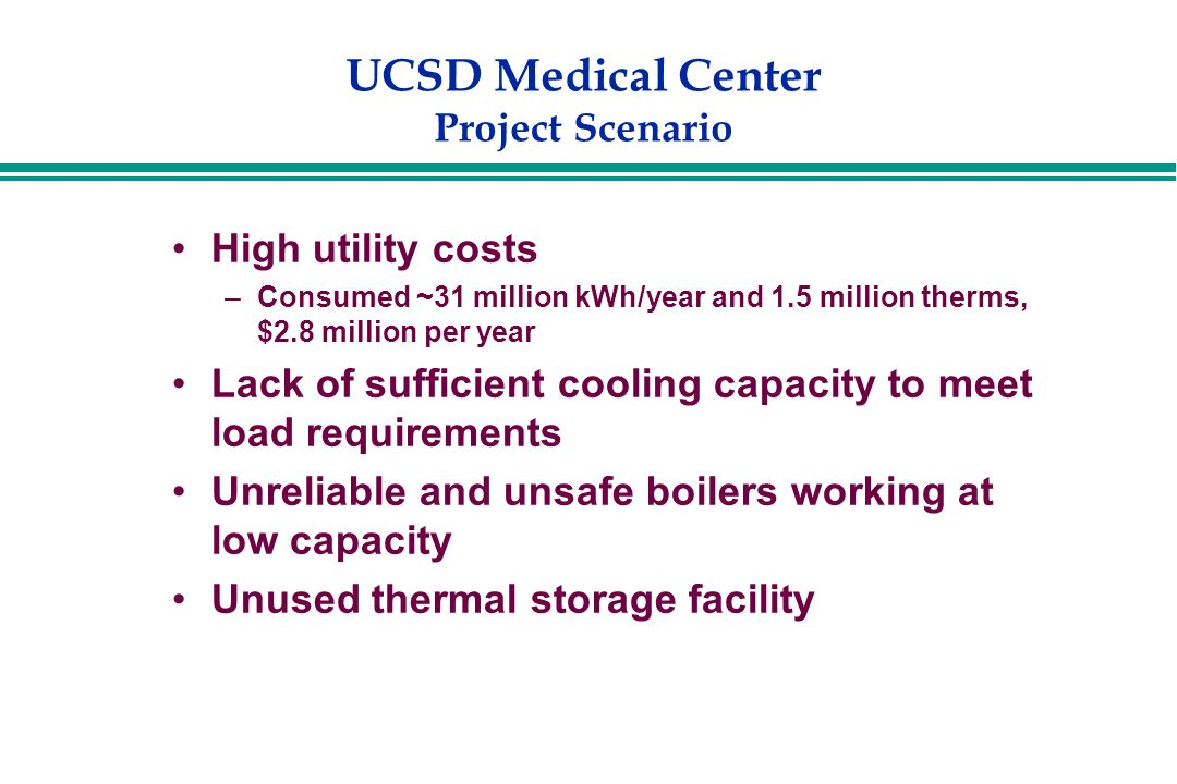 UCSD Medical Center Project Scenario High utility costs –Consumed ~31 million kWh/year and 1.5 million therms, $2.8 million per year Lack of sufficient cooling capacity to meet load requirements Unreliable and unsafe boilers working at low capacity Unused thermal storage facility