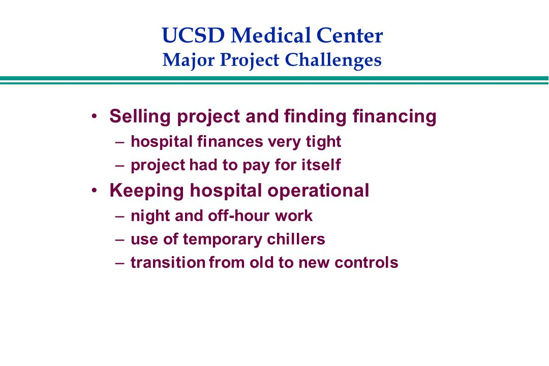 UCSD Medical Center Major Project Challenges Selling project and finding financing –hospital finances very tight –project had to pay for itself Keeping hospital operational –night and off-hour work –use of temporary chillers –transition from old to new controls
