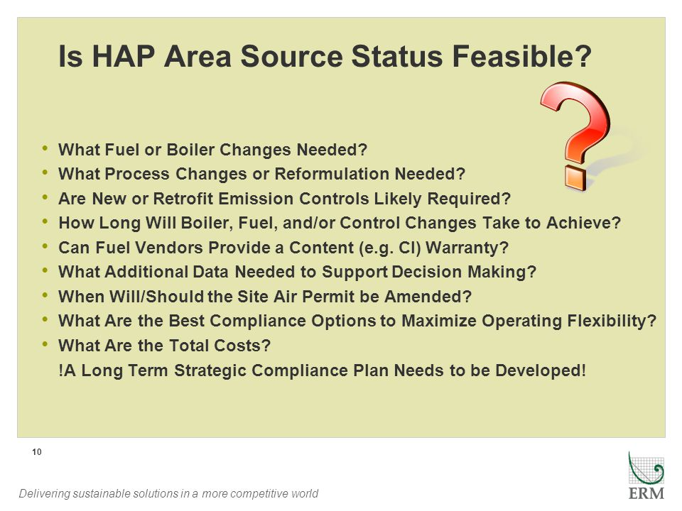 Delivering sustainable solutions in a more competitive world 10 Is HAP Area Source Status Feasible? What Fuel or Boiler Changes Needed? What Process C