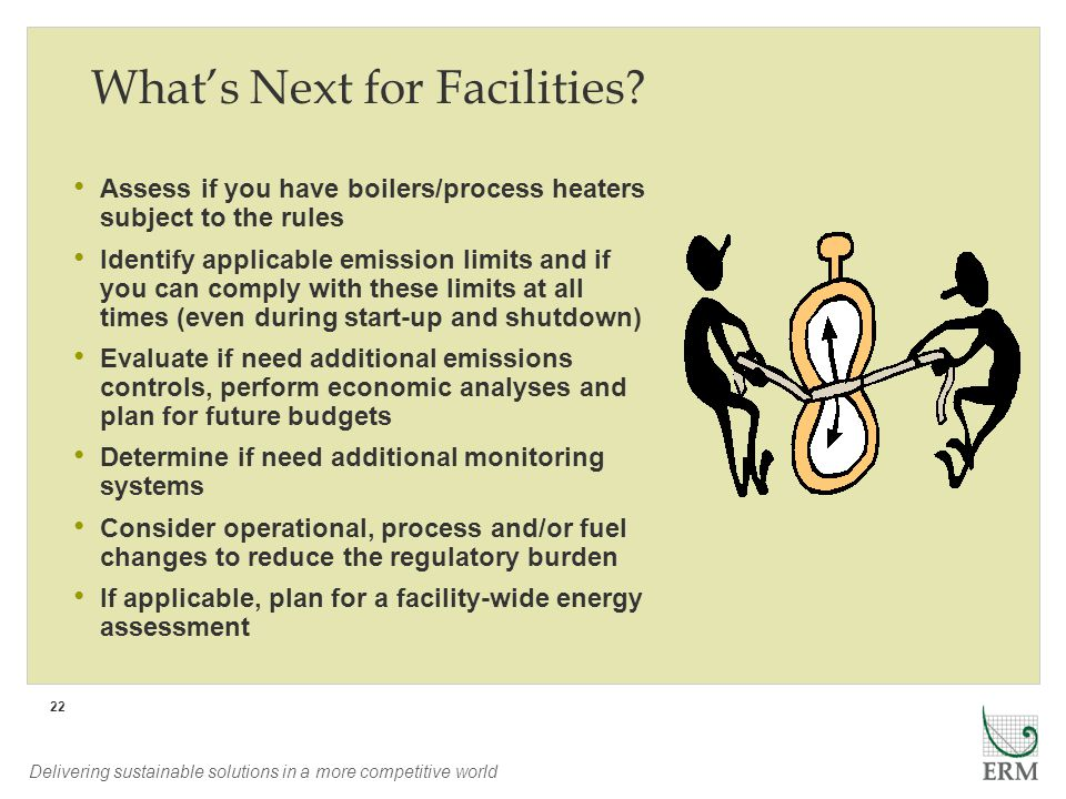 Delivering sustainable solutions in a more competitive world 22 Whats Next for Facilities? Assess if you have boilers/process heaters subject to the r