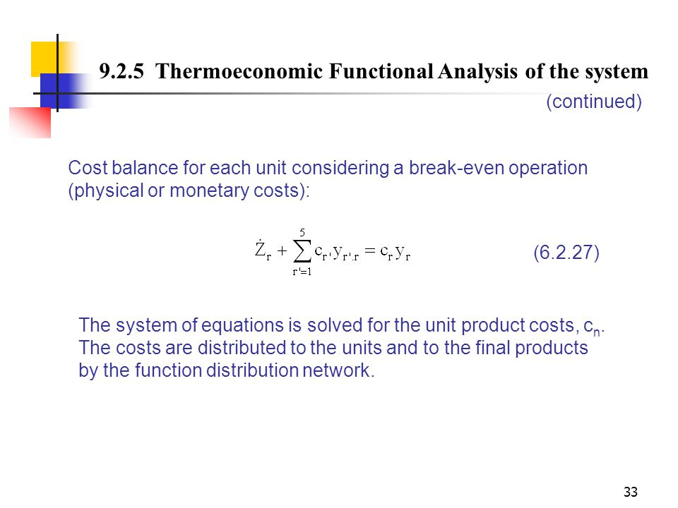33 9.2.5 Thermoeconomic Functional Analysis of the system (continued) Cost balance for each unit considering a break-even operation (physical or monet