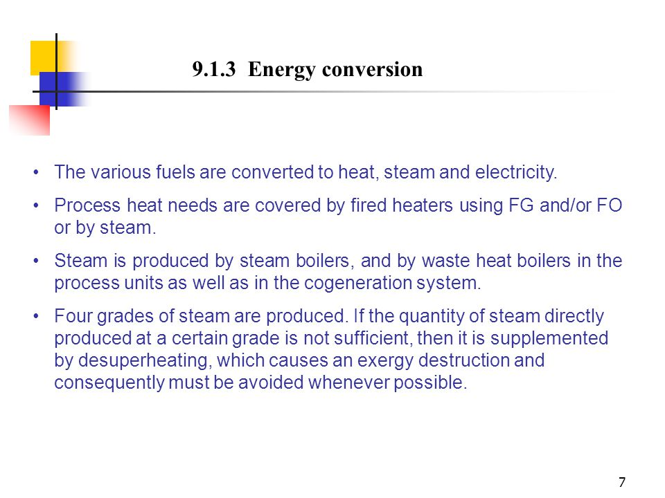 7 9.1.3 Energy conversion The various fuels are converted to heat, steam and electricity. Process heat needs are covered by fired heaters using FG and