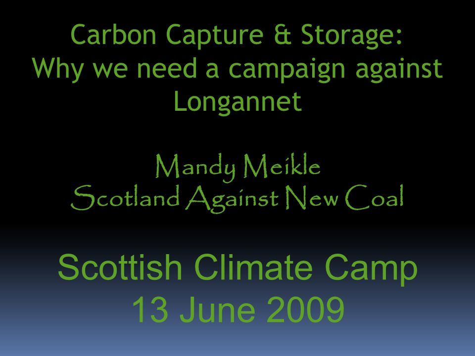 Carbon Capture & Storage: Why we need a campaign against Longannet Mandy Meikle Scotland Against New Coal Scottish Climate Camp 13 June 2009