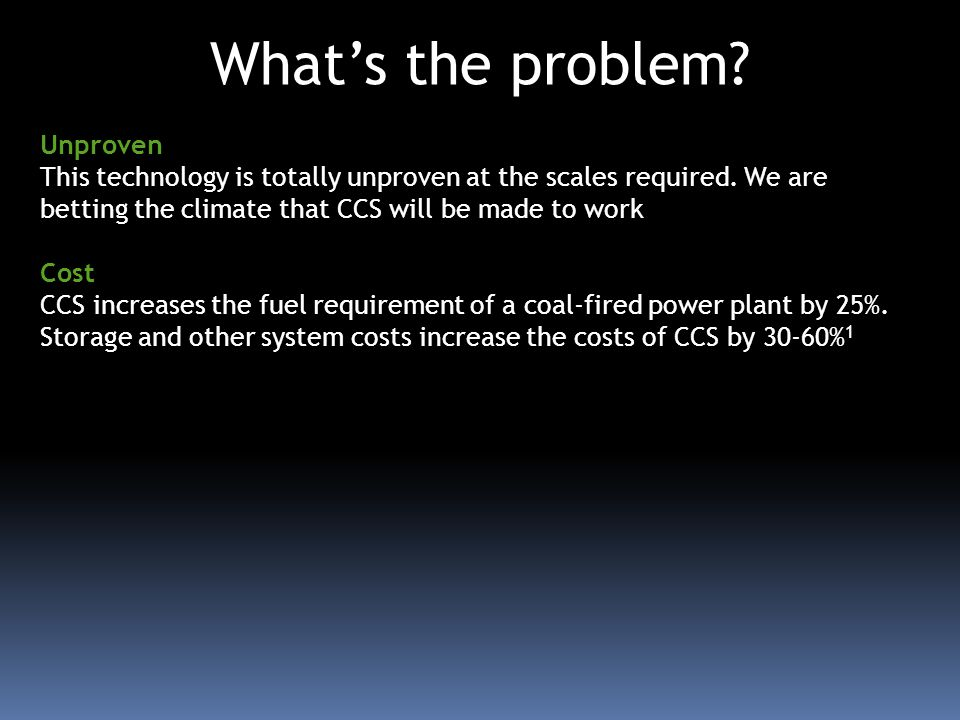 Whats the problem? Unproven This technology is totally unproven at the scales required. We are betting the climate that CCS will be made to work Cost