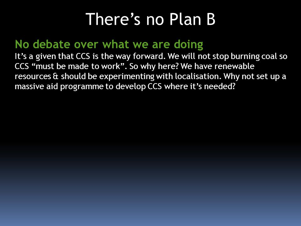 Theres no Plan B No debate over what we are doing Its a given that CCS is the way forward. We will not stop burning coal so CCS must be made to work.