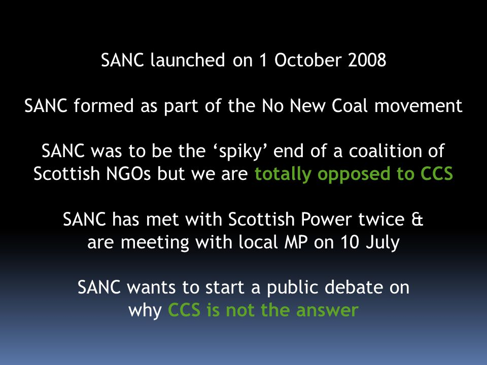 SANC launched on 1 October 2008 SANC formed as part of the No New Coal movement SANC was to be the spiky end of a coalition of Scottish NGOs but we are totally opposed to CCS SANC has met with Scottish Power twice & are meeting with local MP on 10 July SANC wants to start a public debate on why CCS is not the answer