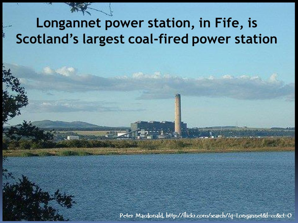 Longannet power station, in Fife, is Scotlands largest coal-fired power station Peter Macdonald, http://flickr.com/search/ q=Longannet&l=cc&ct=0