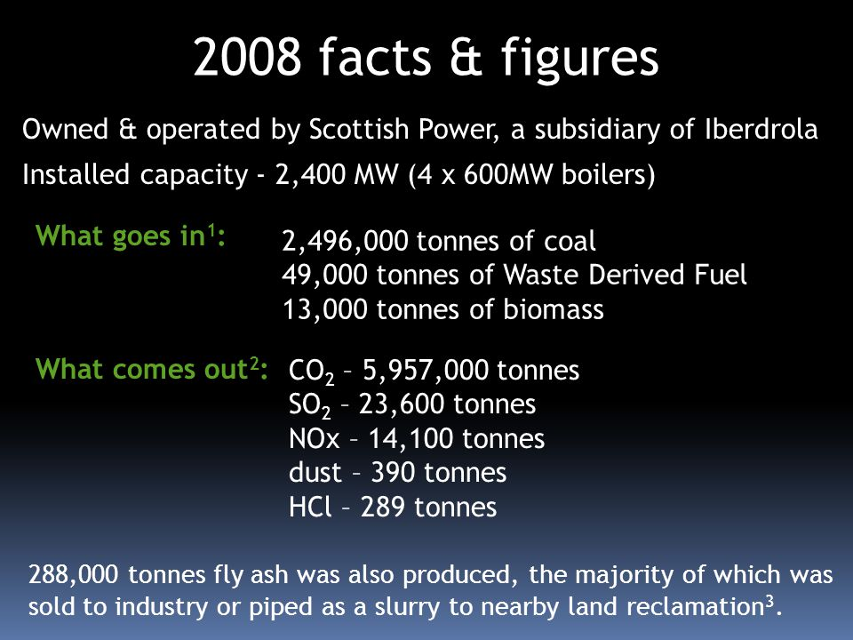Owned & operated by Scottish Power, a subsidiary of Iberdrola Installed capacity - 2,400 MW (4 x 600MW boilers) 2008 facts & figures 288,000 tonnes fl