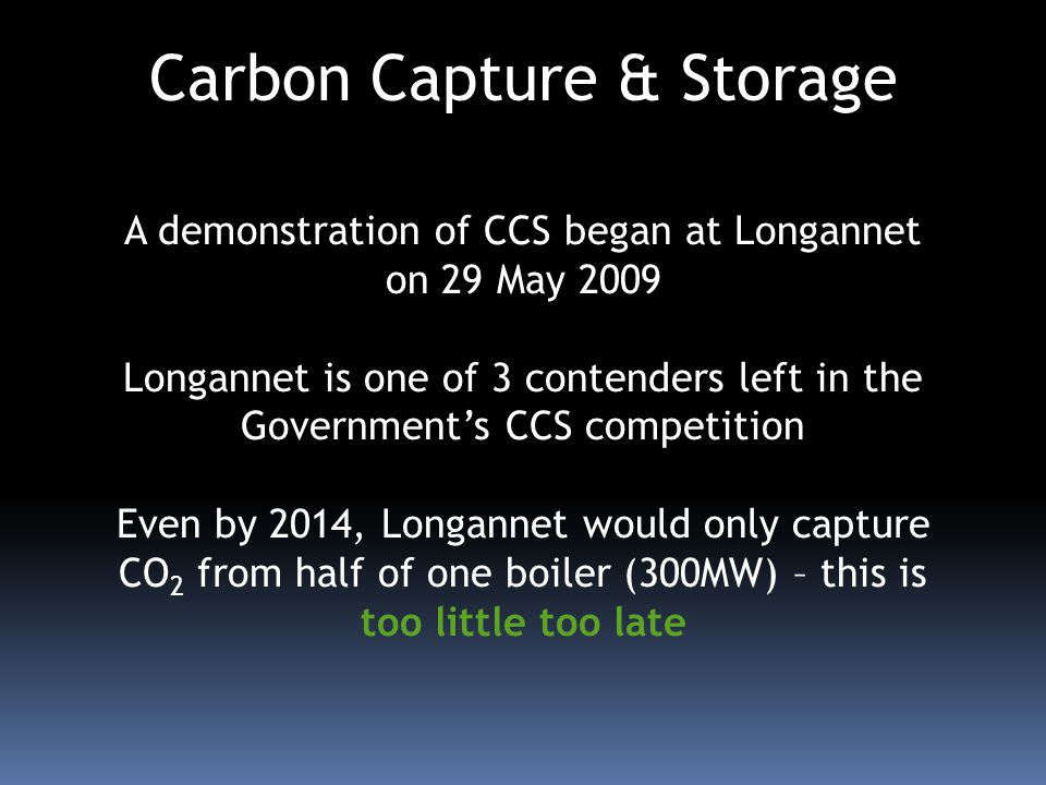 Carbon Capture & Storage A demonstration of CCS began at Longannet on 29 May 2009 Longannet is one of 3 contenders left in the Governments CCS competi