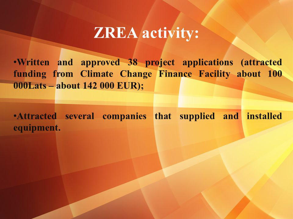 ZREA activity: Written and approved 38 project applications (attracted funding from Climate Change Finance Facility about 100 000Lats – about 142 000 EUR); Attracted several companies that supplied and installed equipment.